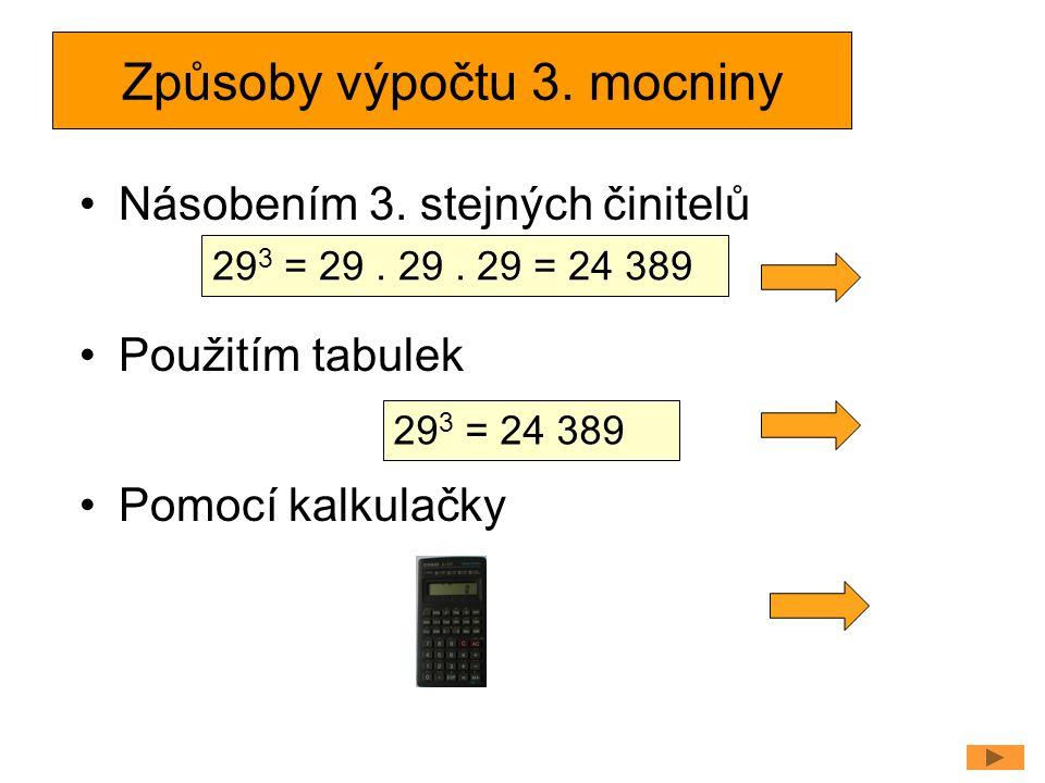 Způsoby výpočtu 3. mocniny Násobením 3. stejných činitelů Použitím tabulek Pomocí kalkulačky 29 3 = 29. 29. 29 = 24 389 29 3 = 24 389