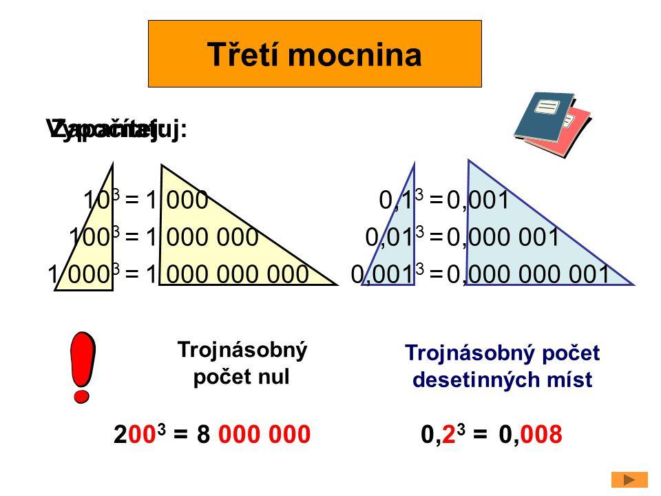Vypočítej: 10 3 = 100 3 = 1 000 3 = 1 000 1 000 000 1 000 000 000 0,1 3 = 0,01 3 = 0,001 3 = 0,001 0,000 001 0,000 000 001 Trojnásobný počet nul Trojn