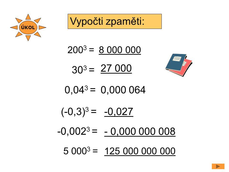 200 3 = 0,04 3 = Vypočti zpaměti: 8 000 000 0,000 064 30 3 = 27 000 (-0,3) 3 =-0,027 -0,002 3 = - 0,000 000 008 5 000 3 = 125 000 000 000 ÚKOL