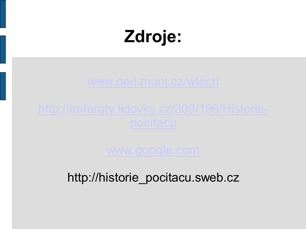 Zdroje: www.ped.muni.cz/wtech http://ireferaty.lidovky.cz/309/196/Historie- pocitacu www.google.com http://historie_pocitacu.sweb.cz