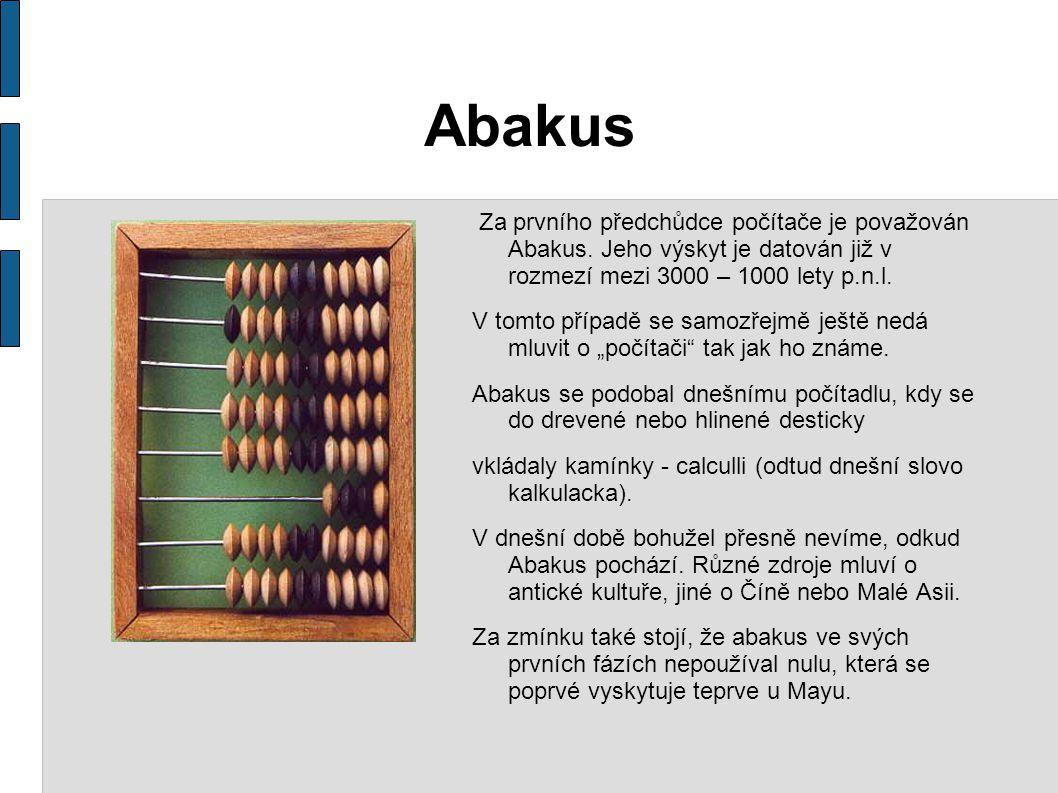 Abakus Za prvního předchůdce počítače je považován Abakus. Jeho výskyt je datován již v rozmezí mezi 3000 – 1000 lety p.n.l. V tomto případě se samozř