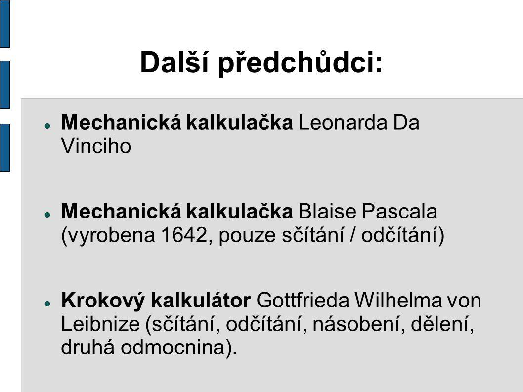 Další předchůdci: Mechanická kalkulačka Leonarda Da Vinciho Mechanická kalkulačka Blaise Pascala (vyrobena 1642, pouze sčítání / odčítání) Krokový kalkulátor Gottfrieda Wilhelma von Leibnize (sčítání, odčítání, násobení, dělení, druhá odmocnina).