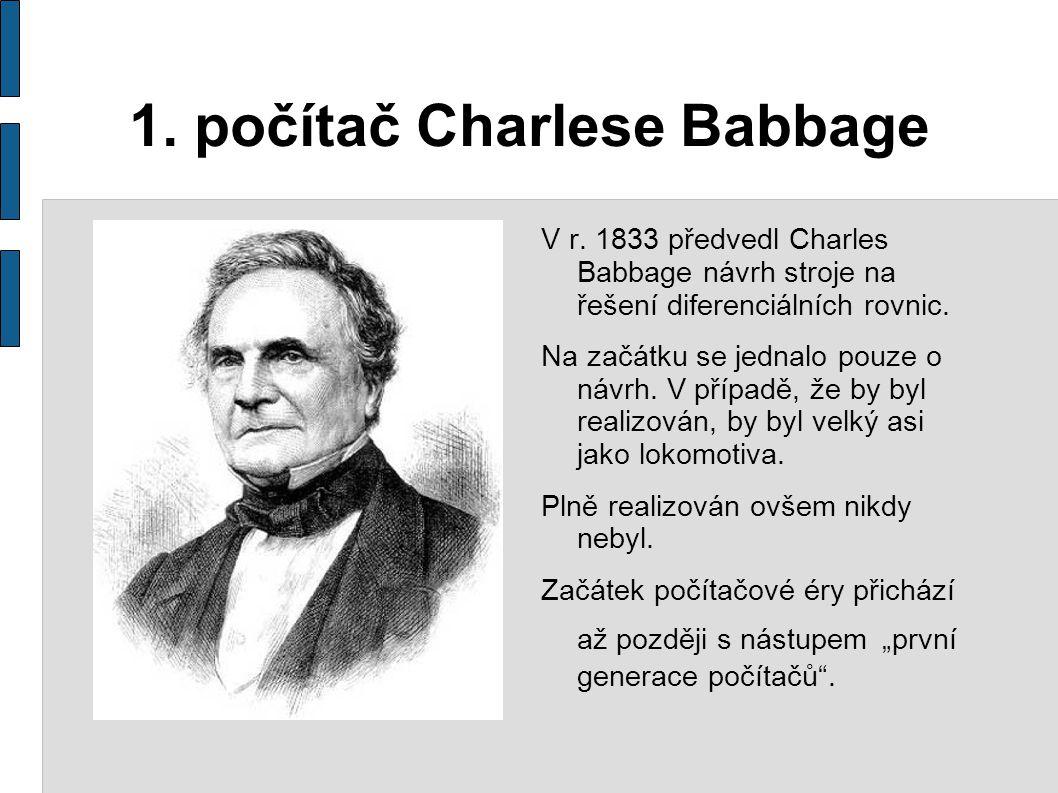 1. počítač Charlese Babbage V r. 1833 předvedl Charles Babbage návrh stroje na řešení diferenciálních rovnic. Na začátku se jednalo pouze o návrh. V p