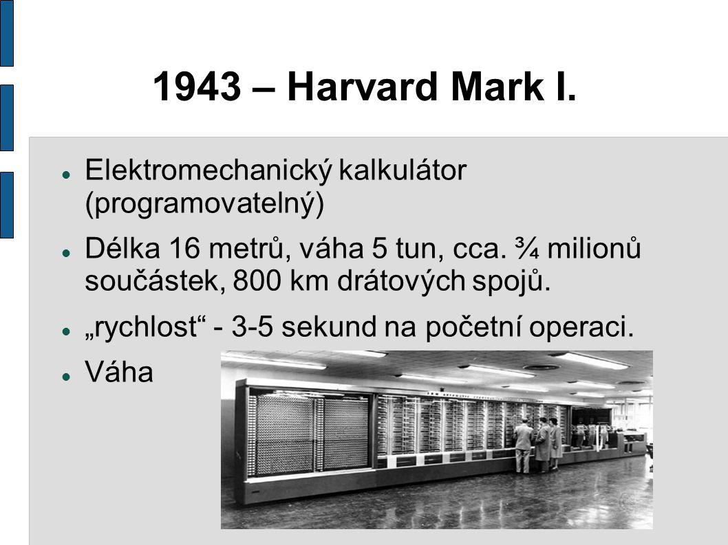"""1943 – Harvard Mark I. Elektromechanický kalkulátor (programovatelný) Délka 16 metrů, váha 5 tun, cca. ¾ milionů součástek, 800 km drátových spojů. """"r"""