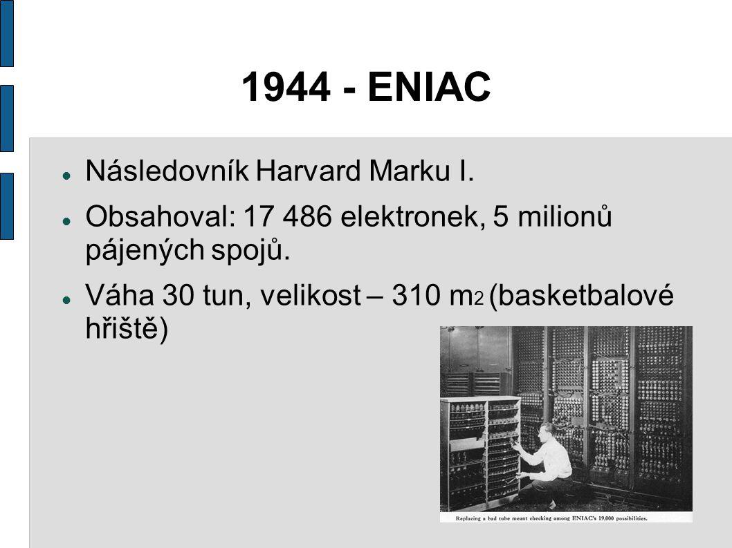 1944 - ENIAC Následovník Harvard Marku I. Obsahoval: 17 486 elektronek, 5 milionů pájených spojů. Váha 30 tun, velikost – 310 m 2 (basketbalové hřiště