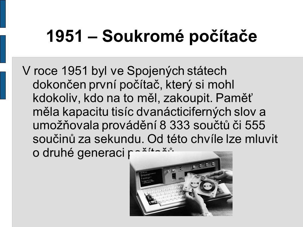 1951 – Soukromé počítače V roce 1951 byl ve Spojených státech dokončen první počítač, který si mohl kdokoliv, kdo na to měl, zakoupit. Paměť měla kapa