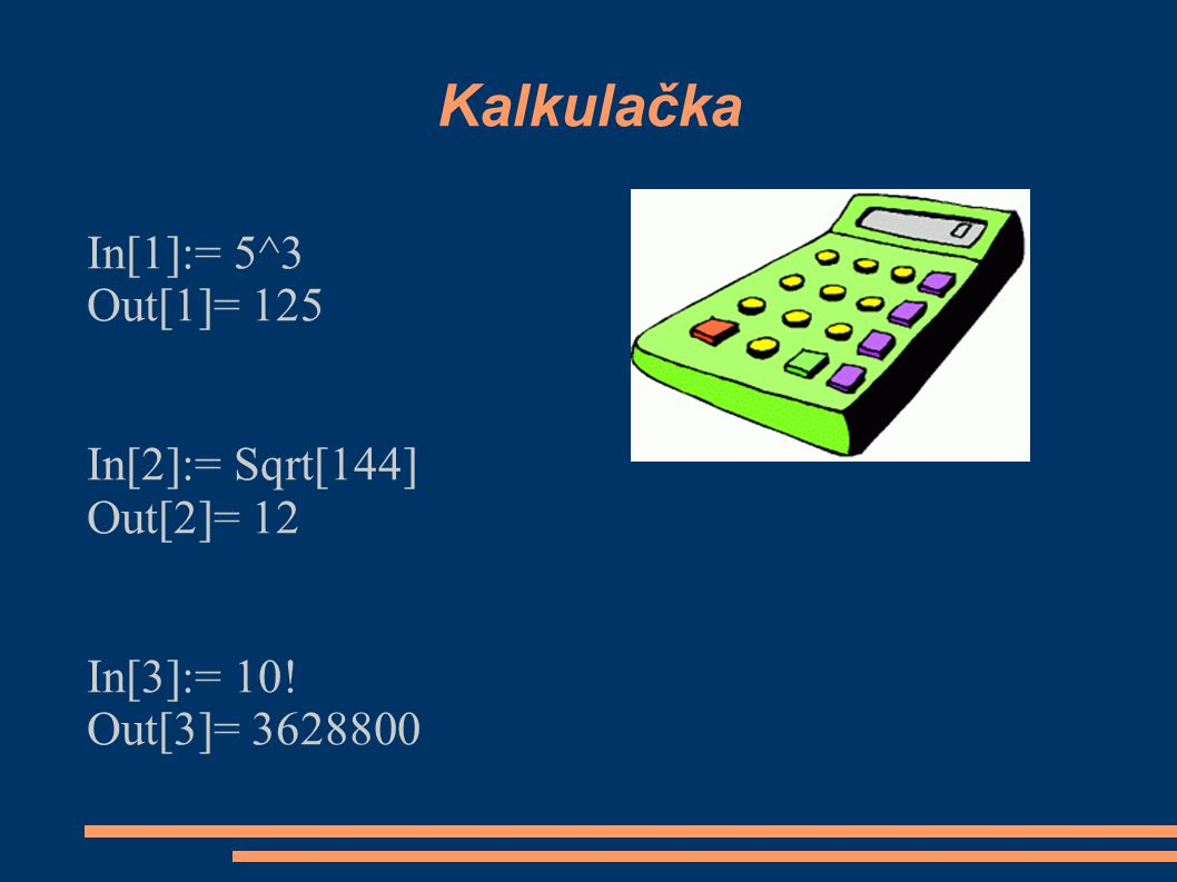 Kalkulačka In[1]:= 5^3 Out[1]= 125 In[2]:= Sqrt[144] Out[2]= 12 In[3]:= 10! Out[3]= 3628800