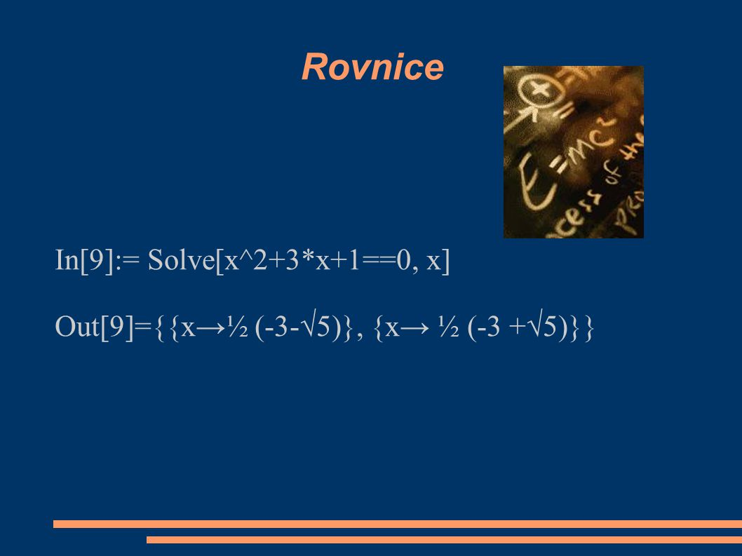 Rovnice In[9]:= Solve[x^2+3*x+1==0, x] Out[9]={{x→½ (-3-√5)}, {x→ ½ (-3 +√5)}}