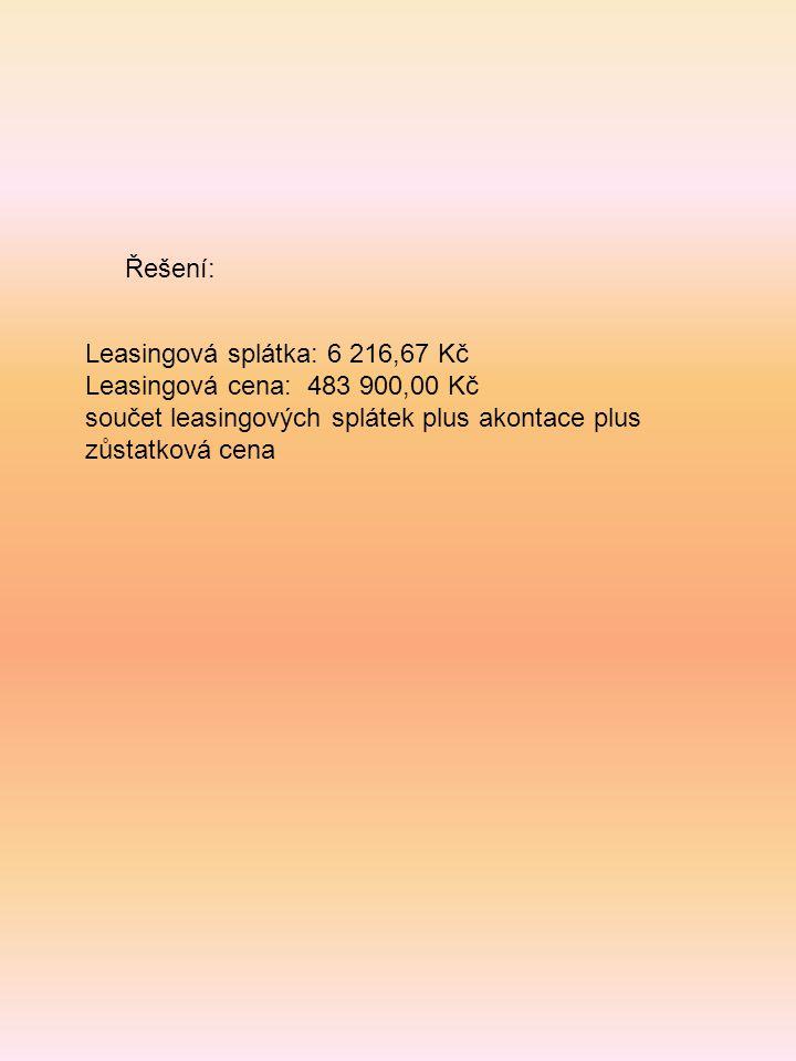 Leasingová splátka: 6 216,67 Kč Leasingová cena: 483 900,00 Kč součet leasingových splátek plus akontace plus zůstatková cena Řešení: