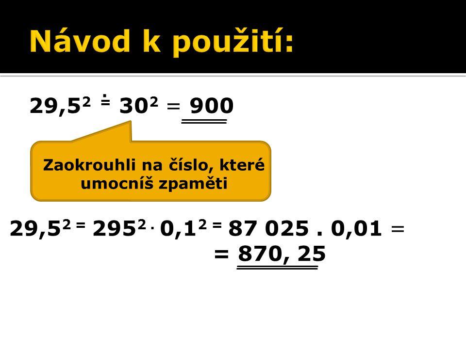 29,5 2 = 295 2. 0,1 2 = 87 025. 0,01 = = 870, 25 Zaokrouhli na číslo, které umocníš zpaměti.