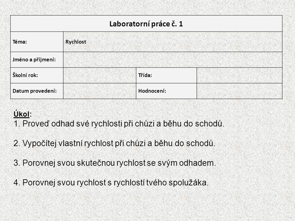 Laboratorní práce č. 1 Téma:Rychlost Jméno a příjmení: Školní rok:Třída: Datum provedení:Hodnocení: Úkol: 1. Proveď odhad své rychlosti při chůzi a bě