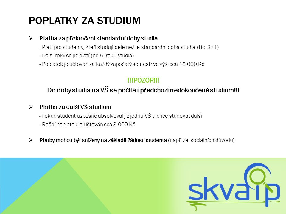 POPLATKY ZA STUDIUM  Platba za překročení standardní doby studia - Platí pro studenty, kteří studují déle než je standardní doba studia (Bc. 3+1) - D