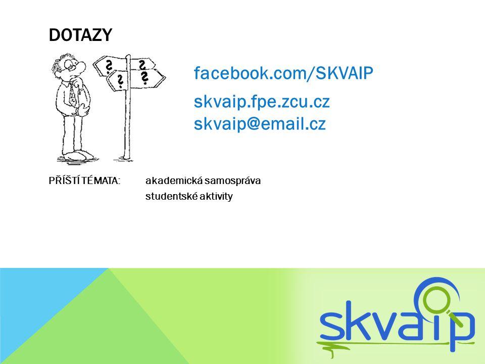 DOTAZY facebook.com/SKVAIP skvaip.fpe.zcu.cz skvaip@email.cz PŘÍŠTÍ TÉMATA: akademická samospráva studentské aktivity