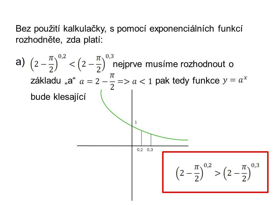 """Bez použití kalkulačky, s pomocí exponenciálních funkcí rozhodněte, zda platí: a) nejprve musíme rozhodnout o základu """"a pak tedy funkce bude klesající"""
