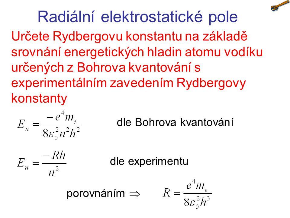 Radiální elektrostatické pole Určete Rydbergovu konstantu na základě srovnání energetických hladin atomu vodíku určených z Bohrova kvantování s experi