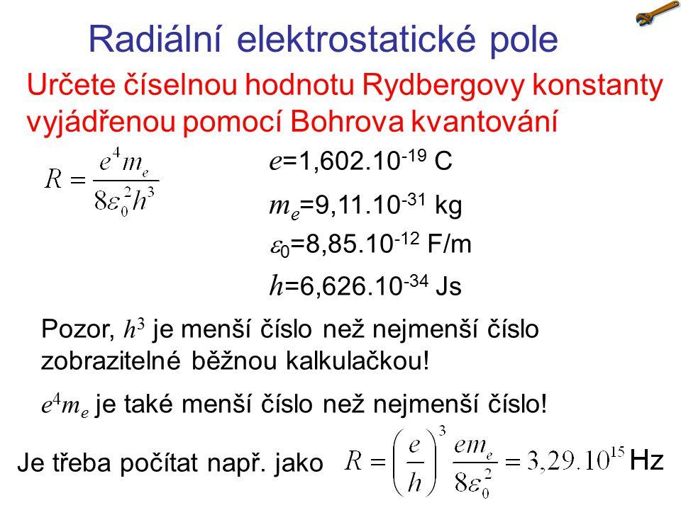 Radiální elektrostatické pole Určete číselnou hodnotu Rydbergovy konstanty vyjádřenou pomocí Bohrova kvantování e =1,602.10 -19 C m e =9,11.10 -31 kg