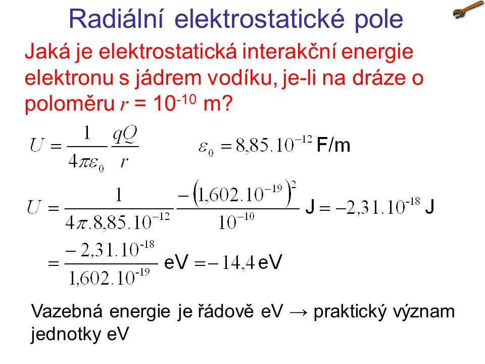 Radiální elektrostatické pole Jaká je elektrostatická interakční energie elektronu s jádrem vodíku, je-li na dráze o poloměru r = 10 -10 m? Vazebná en