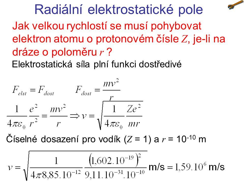 Radiální elektrostatické pole Jak velkou rychlostí se musí pohybovat elektron atomu o protonovém čísle Z, je-li na dráze o poloměru r ? Elektrostatick
