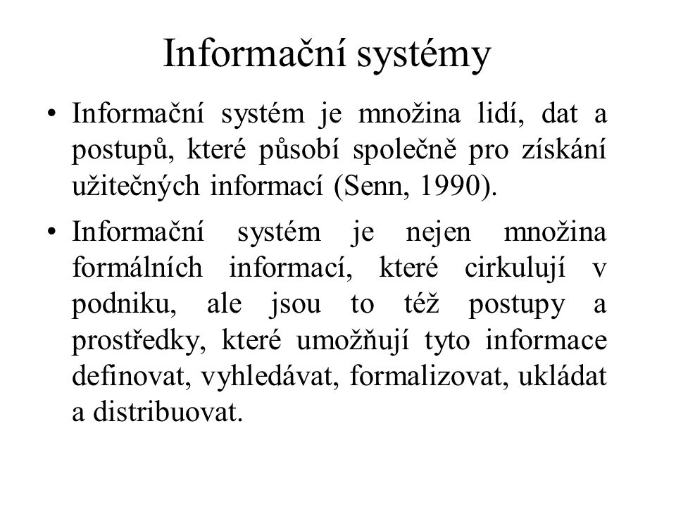 Informační systémy Informační systém je množina lidí, dat a postupů, které působí společně pro získání užitečných informací (Senn, 1990).