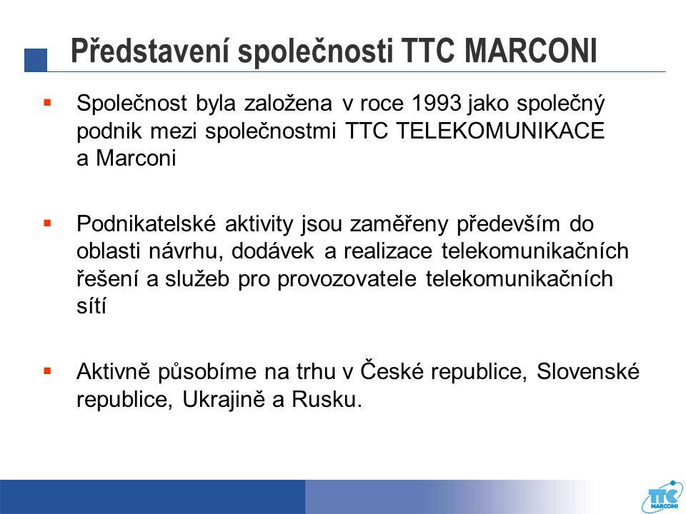 Představení společnosti TTC MARCONI  Společnost byla založena v roce 1993 jako společný podnik mezi společnostmi TTC TELEKOMUNIKACE a Marconi  Podnikatelské aktivity jsou zaměřeny především do oblasti návrhu, dodávek a realizace telekomunikačních řešení a služeb pro provozovatele telekomunikačních sítí  Aktivně působíme na trhu v České republice, Slovenské republice, Ukrajině a Rusku.
