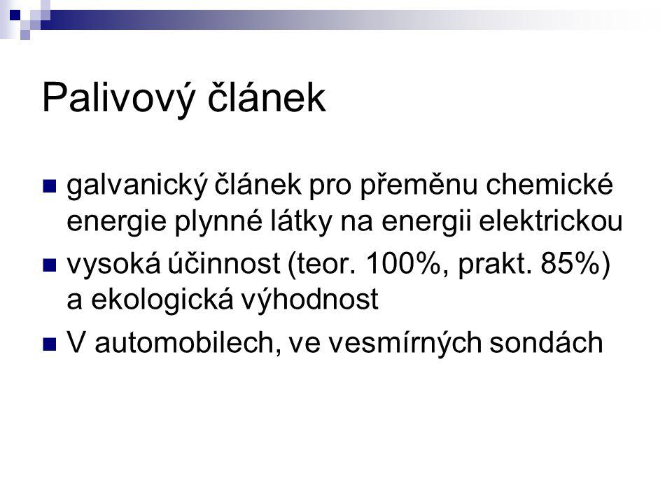 Palivový článek galvanický článek pro přeměnu chemické energie plynné látky na energii elektrickou vysoká účinnost (teor. 100%, prakt. 85%) a ekologic
