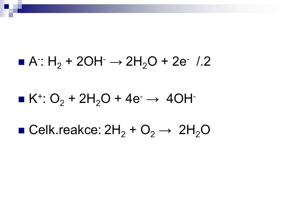 A - : H 2 + 2OH - → 2H 2 O + 2e - /.2 K + : O 2 + 2H 2 O + 4e - → 4OH - Celk.reakce: 2H 2 + O 2 → 2H 2 O