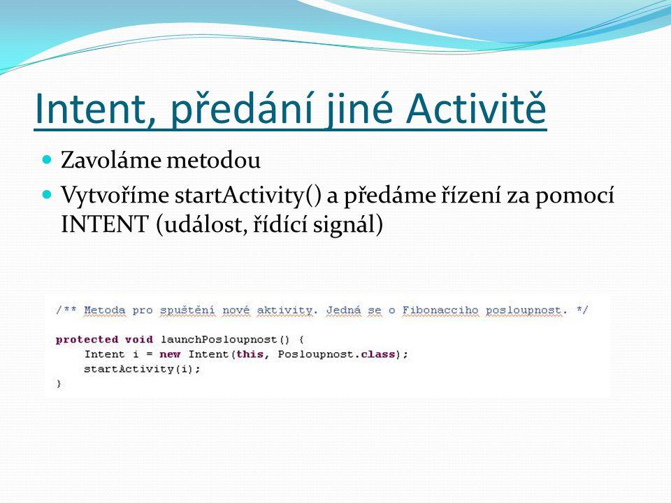 Intent, předání jiné Activitě Zavoláme metodou Vytvoříme startActivity() a předáme řízení za pomocí INTENT (událost, řídící signál)