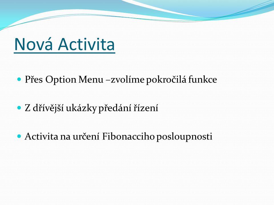 Nová Activita Přes Option Menu –zvolíme pokročilá funkce Z dřívější ukázky předání řízení Activita na určení Fibonacciho posloupnosti