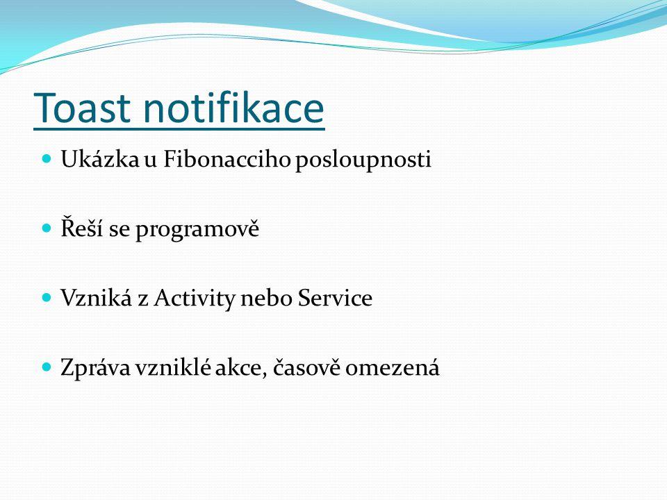 Toast notifikace Ukázka u Fibonacciho posloupnosti Řeší se programově Vzniká z Activity nebo Service Zpráva vzniklé akce, časově omezená