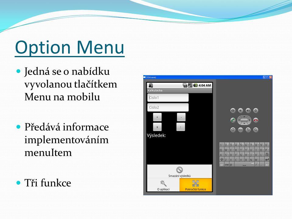 Option Menu Jedná se o nabídku vyvolanou tlačítkem Menu na mobilu Předává informace implementováním menuItem Tři funkce