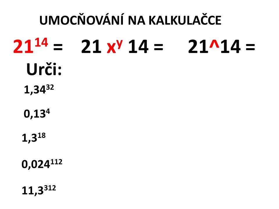 UMOCŇOVÁNÍ NA KALKULAČCE 21 14 = 21 x y 14 = 21^14 = 1,34 32 0,13 4 1,3 18 0,024 112 11,3 312 Urči: