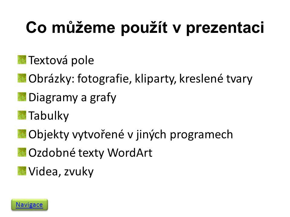 Co můžeme použít v prezentaci Textová pole Obrázky: fotografie, kliparty, kreslené tvary Diagramy a grafy Tabulky Objekty vytvořené v jiných programech Ozdobné texty WordArt Videa, zvuky Navigace