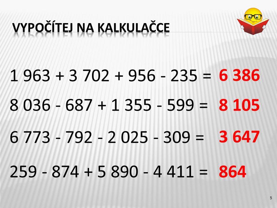 259 - 874 + 5 890 - 4 411 = 5 1 963 + 3 702 + 956 - 235 = 8 036 - 687 + 1 355 - 599 = 6 773 - 792 - 2 025 - 309 = 6 386 8 105 3 647 864