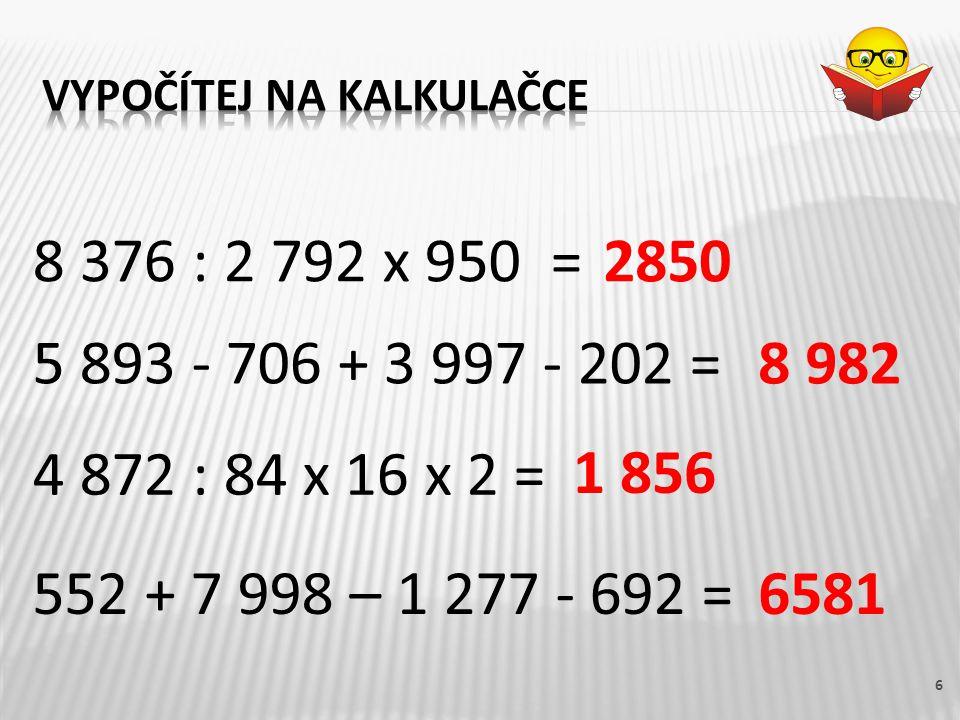 552 + 7 998 – 1 277 - 692 = 6 8 376 : 2 792 x 950 = 5 893 - 706 + 3 997 - 202 = 4 872 : 84 x 16 x 2 = 2850 8 982 1 856 6581