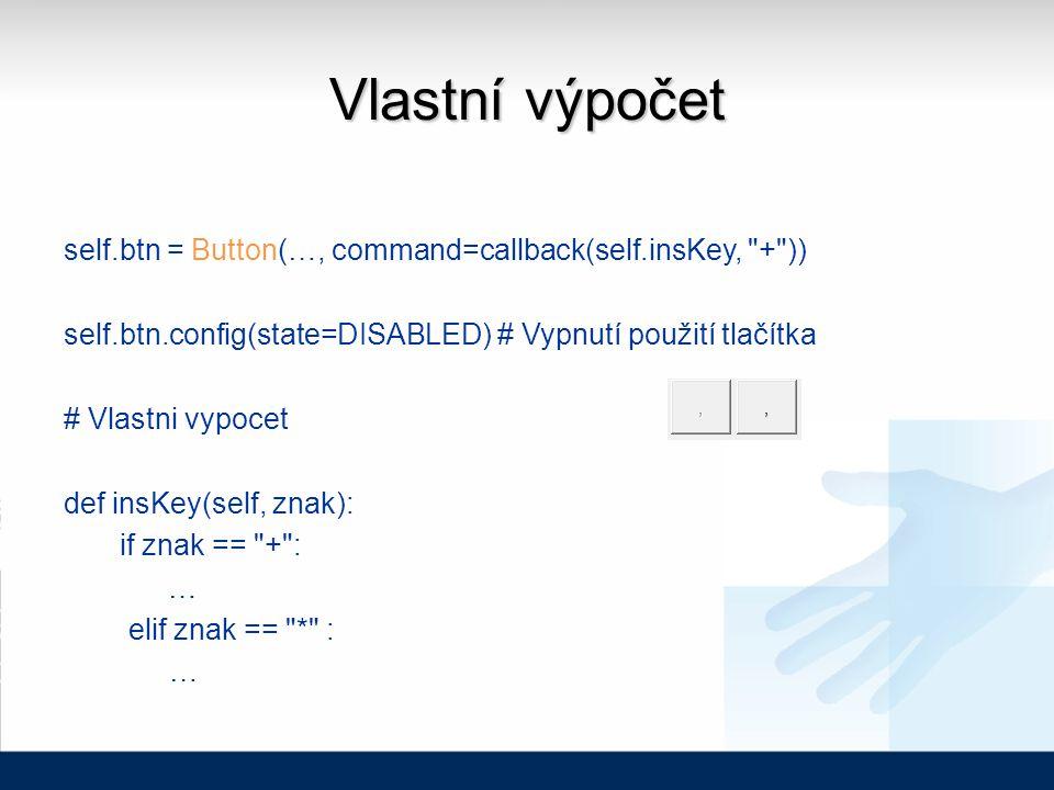 Vlastní výpočet self.btn = Button(…, command=callback(self.insKey, + )) self.btn.config(state=DISABLED) # Vypnutí použití tlačítka # Vlastni vypocet def insKey(self, znak): if znak == + : … elif znak == * : …