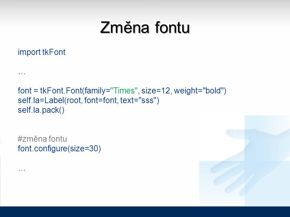 Změna fontu import tkFont … font = tkFont.Font(family= Times , size=12, weight= bold ) self.la=Label(root, font=font, text= sss ) self.la.pack() #změna fontu font.configure(size=30) …