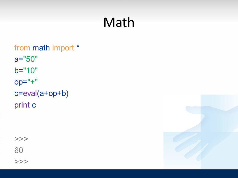 Math from math import * a= 50 b= 10 op= + c=eval(a+op+b) print c >>> 60 >>>