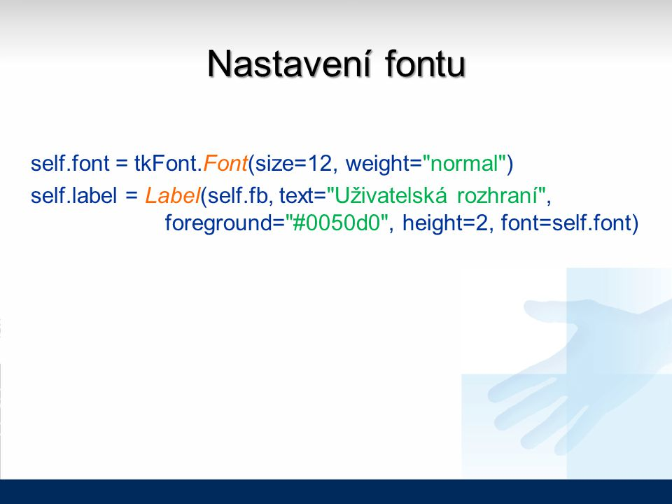 Nastavení fontu self.font = tkFont.Font(size=12, weight= normal ) self.label = Label(self.fb, text= Uživatelská rozhraní , foreground= #0050d0 , height=2, font=self.font)