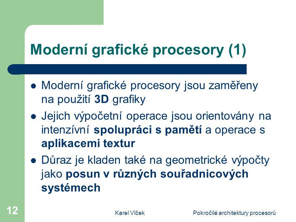 Karel VlčekPokročilé architektury procesorů 12 Moderní grafické procesory (1) Moderní grafické procesory jsou zaměřeny na použití 3D grafiky Jejich výpočetní operace jsou orientovány na intenzívní spolupráci s pamětí a operace s aplikacemi textur Důraz je kladen také na geometrické výpočty jako posun v různých souřadnicových systémech