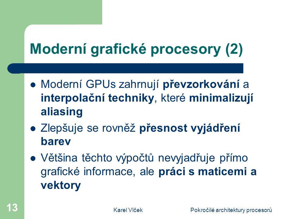 Karel VlčekPokročilé architektury procesorů 13 Moderní grafické procesory (2) Moderní GPUs zahrnují převzorkování a interpolační techniky, které minimalizují aliasing Zlepšuje se rovněž přesnost vyjádření barev Většina těchto výpočtů nevyjadřuje přímo grafické informace, ale práci s maticemi a vektory