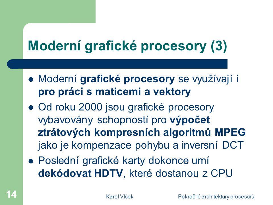 Karel VlčekPokročilé architektury procesorů 14 Moderní grafické procesory (3) Moderní grafické procesory se využívají i pro práci s maticemi a vektory Od roku 2000 jsou grafické procesory vybavovány schopností pro výpočet ztrátových kompresních algoritmů MPEG jako je kompenzace pohybu a inversní DCT Poslední grafické karty dokonce umí dekódovat HDTV, které dostanou z CPU