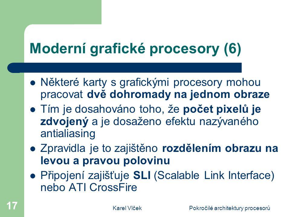 Karel VlčekPokročilé architektury procesorů 17 Moderní grafické procesory (6) Některé karty s grafickými procesory mohou pracovat dvě dohromady na jednom obraze Tím je dosahováno toho, že počet pixelů je zdvojený a je dosaženo efektu nazývaného antialiasing Zpravidla je to zajištěno rozdělením obrazu na levou a pravou polovinu Připojení zajišťuje SLI (Scalable Link Interface) nebo ATI CrossFire