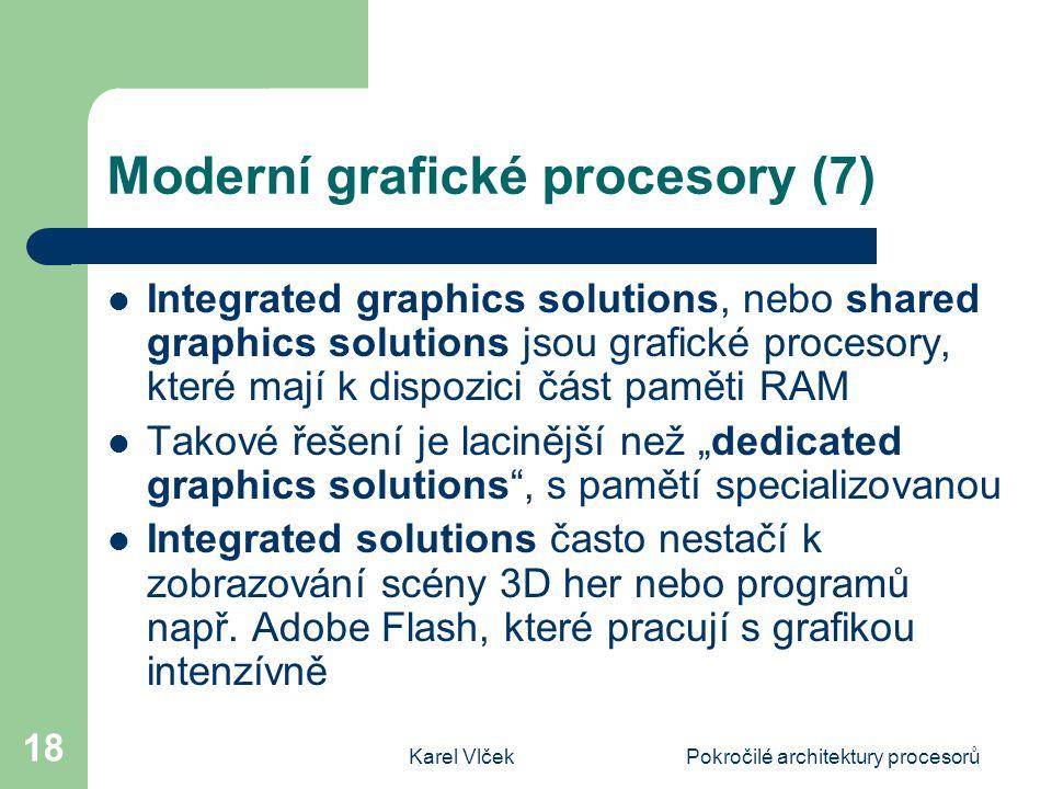 """Karel VlčekPokročilé architektury procesorů 18 Moderní grafické procesory (7) Integrated graphics solutions, nebo shared graphics solutions jsou grafické procesory, které mají k dispozici část paměti RAM Takové řešení je lacinější než """"dedicated graphics solutions , s pamětí specializovanou Integrated solutions často nestačí k zobrazování scény 3D her nebo programů např."""
