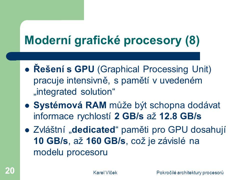 """Karel VlčekPokročilé architektury procesorů 20 Moderní grafické procesory (8) Řešení s GPU (Graphical Processing Unit) pracuje intensivně, s pamětí v uvedeném """"integrated solution Systémová RAM může být schopna dodávat informace rychlostí 2 GB/s až 12.8 GB/s Zvláštní """"dedicated paměti pro GPU dosahují 10 GB/s, až 160 GB/s, což je závislé na modelu procesoru"""
