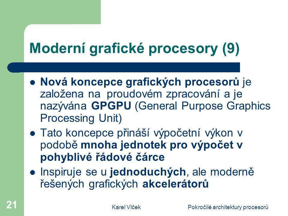 Karel VlčekPokročilé architektury procesorů 21 Moderní grafické procesory (9) Nová koncepce grafických procesorů je založena na proudovém zpracování a je nazývána GPGPU (General Purpose Graphics Processing Unit) Tato koncepce přináší výpočetní výkon v podobě mnoha jednotek pro výpočet v pohyblivé řádové čárce Inspiruje se u jednoduchých, ale moderně řešených grafických akcelerátorů