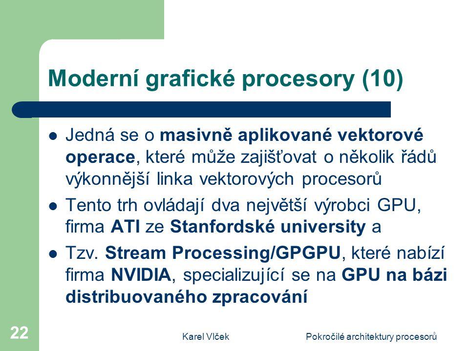 Karel VlčekPokročilé architektury procesorů 22 Moderní grafické procesory (10) Jedná se o masivně aplikované vektorové operace, které může zajišťovat o několik řádů výkonnější linka vektorových procesorů Tento trh ovládají dva největší výrobci GPU, firma ATI ze Stanfordské university a Tzv.