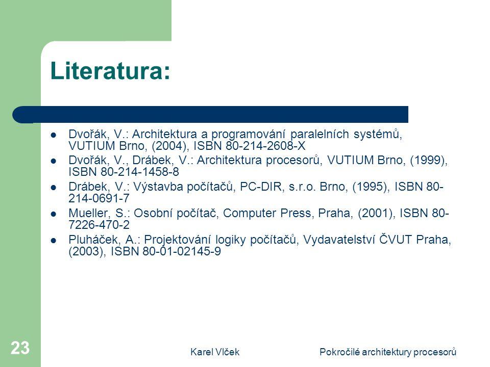 Karel VlčekPokročilé architektury procesorů 23 Literatura: Dvořák, V.: Architektura a programování paralelních systémů, VUTIUM Brno, (2004), ISBN 80-214-2608-X Dvořák, V., Drábek, V.: Architektura procesorů, VUTIUM Brno, (1999), ISBN 80-214-1458-8 Drábek, V.: Výstavba počítačů, PC-DIR, s.r.o.