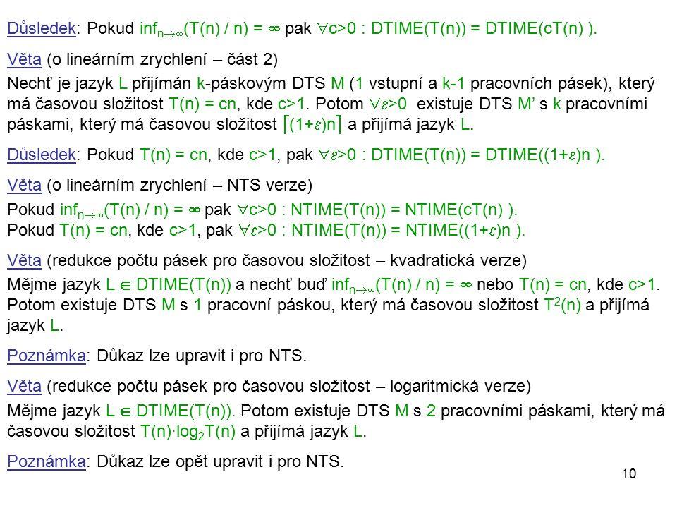 10 Důsledek: Pokud inf n  (T(n) / n) =  pak  c>0 : DTIME(T(n)) = DTIME(cT(n) ). Věta (o lineárním zrychlení – část 2) Nechť je jazyk L přijímán k-