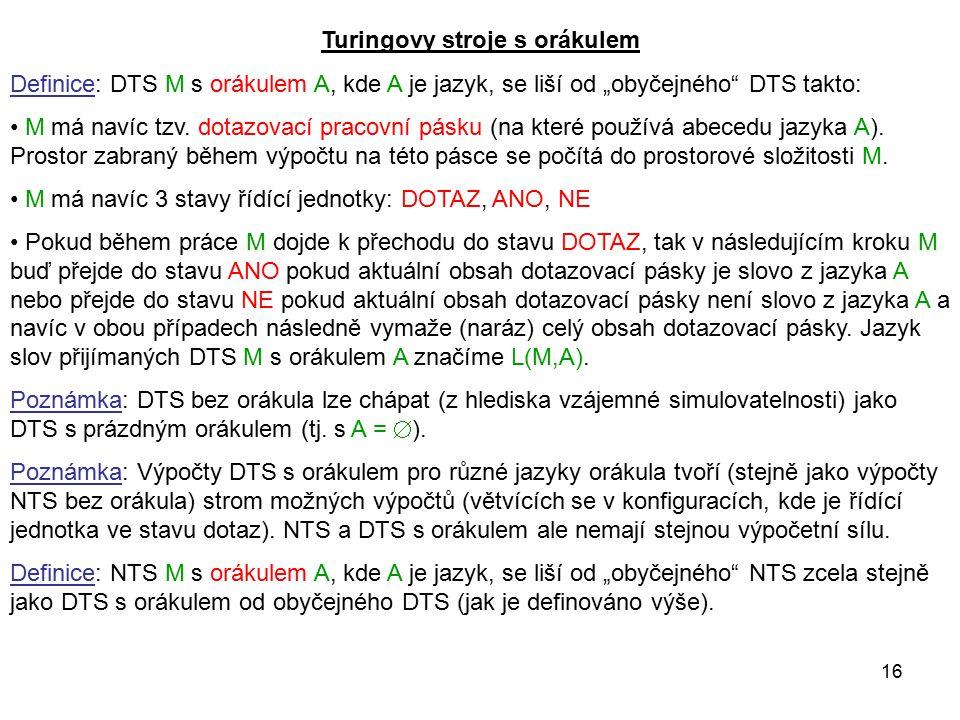 """16 Turingovy stroje s orákulem Definice: DTS M s orákulem A, kde A je jazyk, se liší od """"obyčejného"""" DTS takto: M má navíc tzv. dotazovací pracovní pá"""