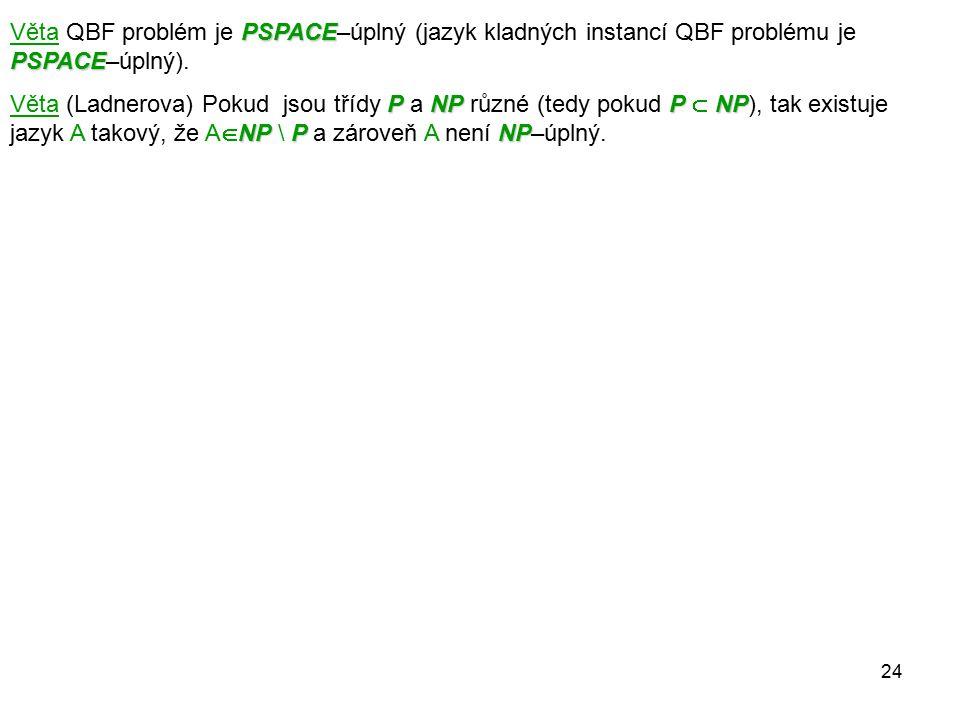 24 PSPACE PSPACE Věta QBF problém je PSPACE–úplný (jazyk kladných instancí QBF problému je PSPACE–úplný). PNPPNP NPP NP Věta (Ladnerova) Pokud jsou tř